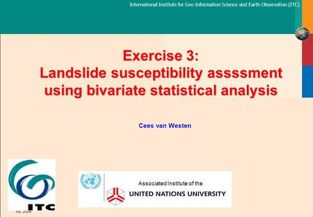 International Institute for Geo-Information Science and Earth Observation (ITC) ISL 2004 Exercise 3: Landslide susceptibility assssment using bivariate.