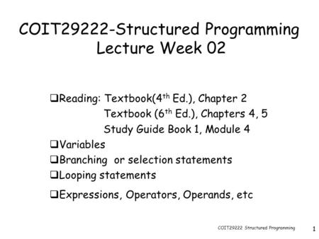 COIT29222 Structured Programming 1 COIT29222-Structured Programming Lecture Week 02  Reading: Textbook(4 th Ed.), Chapter 2 Textbook (6 th Ed.), Chapters.