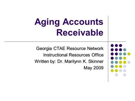 Aging Accounts Receivable Georgia CTAE Resource Network Instructional Resources Office Written by: Dr. Marilynn K. Skinner May 2009.