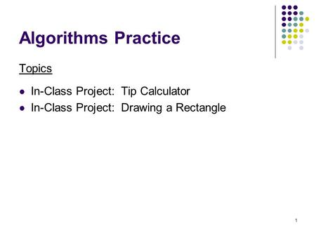 1 Algorithms Practice Topics In-Class Project: Tip Calculator In-Class Project: Drawing a Rectangle.