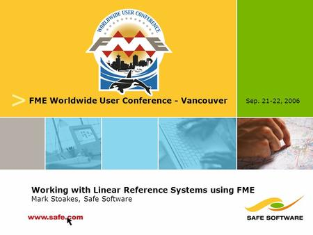 Sep. 21-22, 2006 v FME Worldwide User Conference - Vancouver Working with Linear Reference Systems using FME Mark Stoakes, Safe Software.