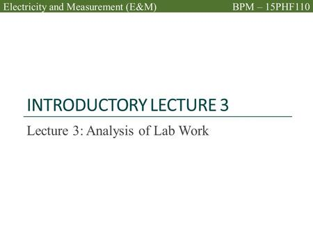 INTRODUCTORY LECTURE 3 Lecture 3: Analysis of Lab Work Electricity and Measurement (E&M)BPM – 15PHF110.
