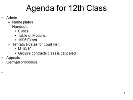 1 Agenda for 12th Class Admin –Name plates –Handouts Slides Table of Motions 1995 Exam –Tentative dates for court visit M 10/19 Gross's contracts class.