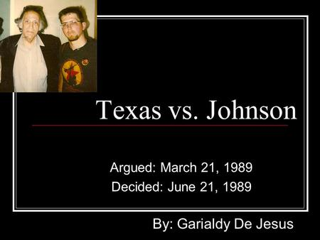 Texas vs. Johnson Argued: March 21, 1989 Decided: June 21, 1989 By: Garialdy De Jesus.