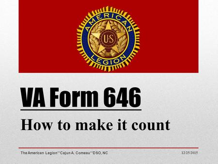 VA Form 646 How to make it count 12/25/2015The American Legion**Cajun A. Comeau**DSO, NC.