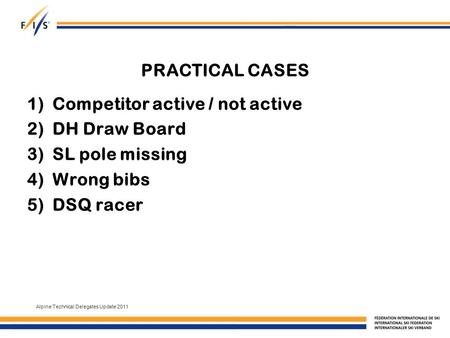 PRACTICAL CASES 1)Competitor active / not active 2)DH Draw Board 3)SL pole missing 4)Wrong bibs 5)DSQ racer Alpine Technical Delegates Update 2011.