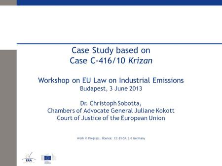 Case Study based on Case C-416/10 Krizan Workshop on EU Law on Industrial Emissions Budapest, 3 June 2013 Dr. Christoph Sobotta, Chambers of Advocate General.