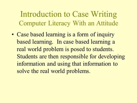 Introduction to Case Writing Computer Literacy With an Attitude Case based learning is a form of inquiry based learning. In case based learning a real.