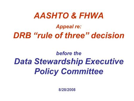 "AASHTO & FHWA Appeal re: DRB ""rule of three"" decision before the Data Stewardship Executive Policy Committee 8/28/2008."
