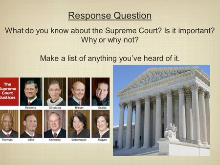 Response Question What do you know about the Supreme Court? Is it important? Why or why not? Make a list of anything you've heard of it.