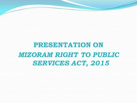 PRESENTATION ON MIZORAM RIGHT TO PUBLIC SERVICES ACT, 2015.