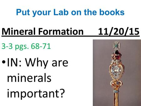 Mineral Formation 11/20/15 3-3 pgs. 68-71 IN: Why are minerals important? Put your Lab on the books.