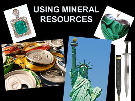 USING MINERAL RESOURCES. THE USES OF MINERALS… Minerals are the source of gemstones, metals, and a variety of materials used to make many products.