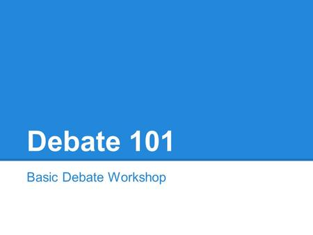 Debate 101 Basic Debate Workshop. Your Turn! What comes to mind when you think of debate?