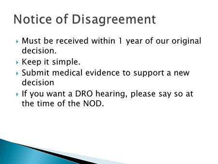  Must be received within 1 year of our original decision.  Keep it simple.  Submit medical evidence to support a new decision  If you want a DRO hearing,