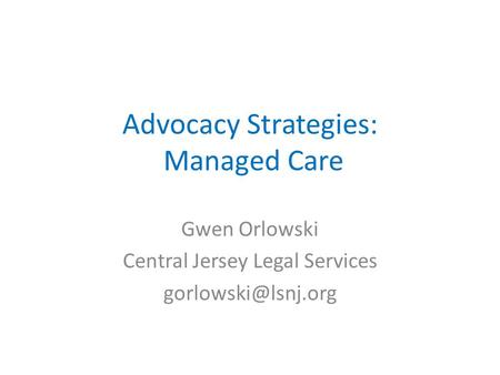 Advocacy Strategies: Managed Care Gwen Orlowski Central Jersey Legal Services