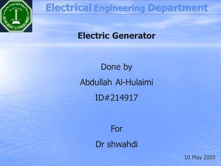 Electric Generator Done by Abdullah Al-Hulaimi ID#214917 For Dr shwahdi 10 May 2005.