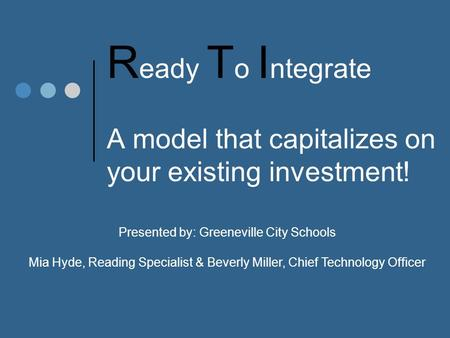 R eady T o I ntegrate A model that capitalizes on your existing investment! Presented by: Greeneville City Schools Mia Hyde, Reading Specialist & Beverly.