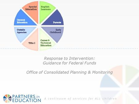 A continuum of services for ALL children Response to Intervention: Guidance for Federal Funds Office of Consolidated Planning & Monitoring.