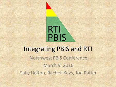 Integrating PBIS and RTI Northwest PBIS Conference March 9, 2010 Sally Helton, Rachell Keys, Jon Potter PBIS RTI.