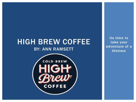 Its time to take your adventure of a lifetime HIGH BREW COFFEE BY: ANN RAMSETT.