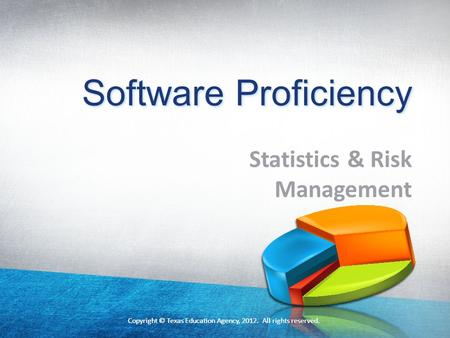 Copyright © Texas Education Agency, 2012. All rights reserved. Software Proficiency Statistics & Risk Management Copyright © Texas Education Agency, 2012.
