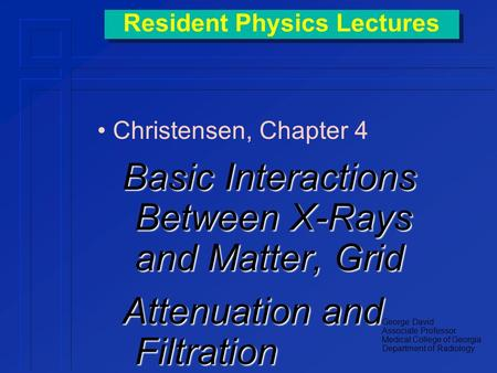 Resident Physics Lectures Christensen, Chapter 4 Basic Interactions Between X-Rays and Matter, Grid Attenuation and Filtration George David Associate.