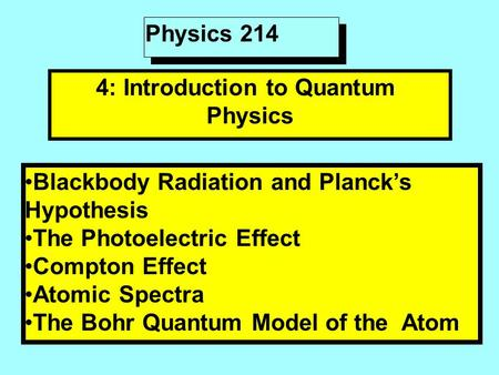 Physics 214 4: Introduction to Quantum Physics Blackbody Radiation and Planck's Hypothesis The Photoelectric Effect Compton Effect Atomic Spectra The Bohr.