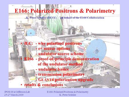 E166: Polarized Positrons & Polarimetry K. Peter Schüler ILC: - why polarized positrons - e+ source options - undulator source scheme E166 - proof-of-principle.
