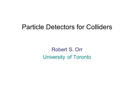 Particle Detectors for Colliders Robert S. Orr University of Toronto.