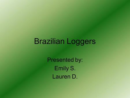 Brazilian Loggers Presented by: Emily S. Lauren D.
