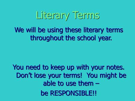 Literary Terms We will be using these literary terms throughout the school year. You need to keep up with your notes. Don't lose your terms! You might.
