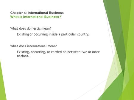 Chapter 4: International Business What Is International Business? What does domestic mean? Existing or occurring inside a particular country. What does.