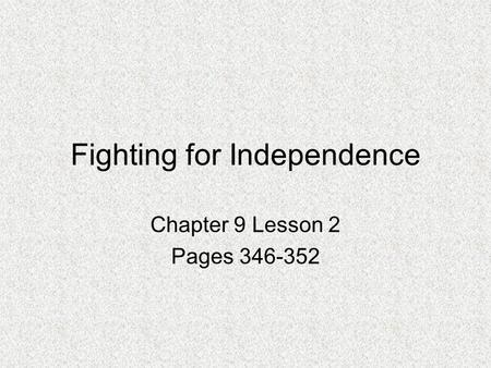 Fighting for Independence Chapter 9 Lesson 2 Pages 346-352.