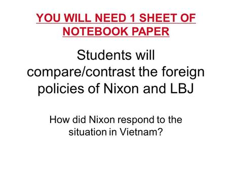Students will compare/contrast the foreign policies of Nixon and LBJ How did Nixon respond to the situation in Vietnam? YOU WILL NEED 1 SHEET OF NOTEBOOK.
