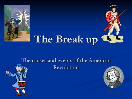 The Break up The causes and events of the American Revolution.