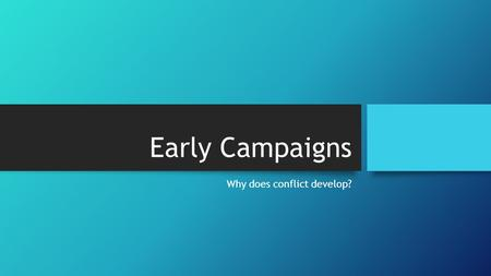 Early Campaigns Why does conflict develop?. Early Campaigns Guiding Question: What were significant battles in the early years of the American Revolution?