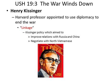 "USH 19:3 The War Winds Down Henry Kissinger – Harvard professor appointed to use diplomacy to end the war ""Linkage"" – Kissinger policy which aimed to »"