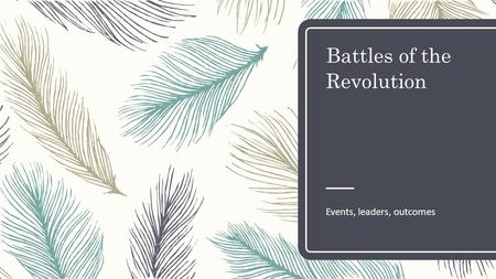 Battles of the Revolution Events, leaders, outcomes.