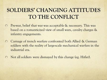 SOLDIERS' CHANGING ATTITUDES TO THE CONFLICT Pre-war, belief that war was acceptable & necessary. This was based on a romanticized view of small wars,