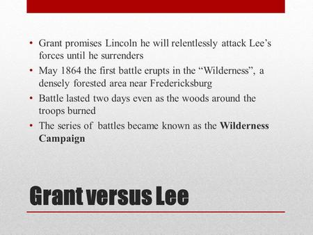 "Grant versus Lee Grant promises Lincoln he will relentlessly attack Lee's forces until he surrenders May 1864 the first battle erupts in the ""Wilderness"","