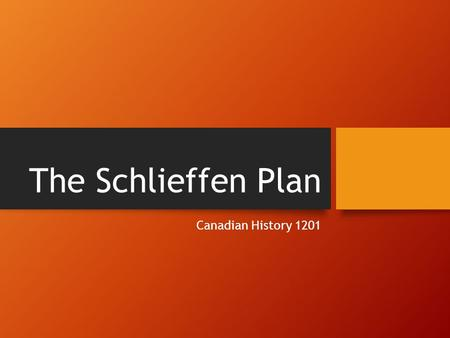 The Schlieffen Plan Canadian History 1201. Strategies of War At the outset of the war in August 1914, all participants anticipated a short, quick war.