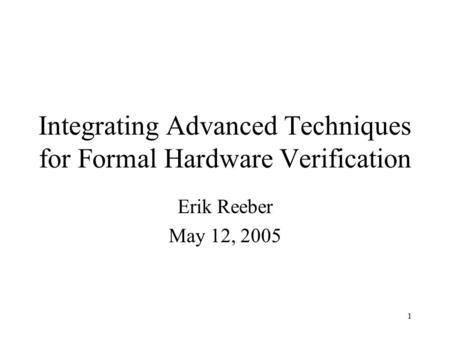 1 Integrating Advanced Techniques for Formal Hardware Verification Erik Reeber May 12, 2005.
