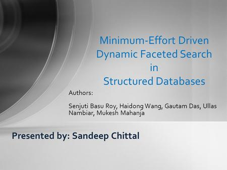 Presented by: Sandeep Chittal Minimum-Effort Driven Dynamic Faceted Search in Structured Databases Authors: Senjuti Basu Roy, Haidong Wang, Gautam Das,