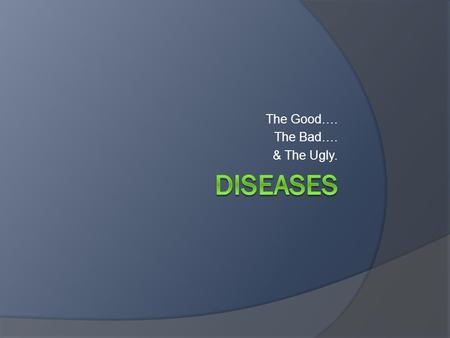 The Good…. The Bad…. & The Ugly.. Disease concepts  How many diseases are there?  Health, Function, Disability, Impairment, oh my!  Is it a disease.
