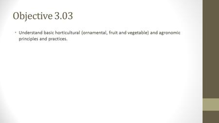 Objective 3.03 Understand basic horticultural (ornamental, fruit and vegetable) and agronomic principles and practices.
