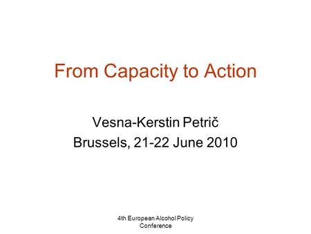 4th European Alcohol Policy Conference From Capacity to Action Vesna-Kerstin Petrič Brussels, 21-22 June 2010.