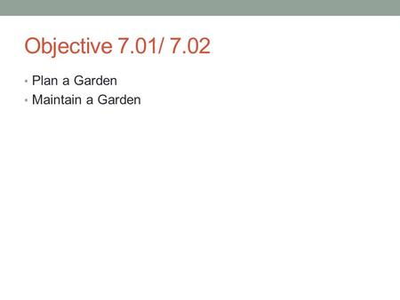 Objective 7.01/ 7.02 Plan a Garden Maintain a Garden.
