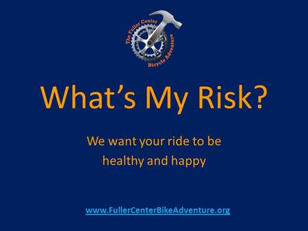 What's My Risk? We want your ride to be healthy and happy www.FullerCenterBikeAdventure.org.