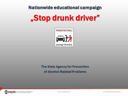 "Www.powstrzymaj.plwww.parpa.pl Nationwide educational campaign ""Stop drunk driver"" The State Agency for Prevention of Alcohol-Related Problems."